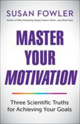Cover image for Master your motivation : three scientific truths for achieving your goals / Susan Fowler.