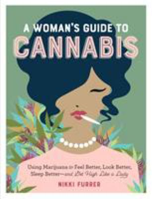 Cover image for A woman's guide to cannabis : using marijuana to feel better, look better, sleep better--and get high like a lady / Nikki Furrer.