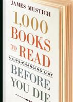 Cover image for 1,000 books to read before you die : a life-changing list / James Mustich ; with Margot Greenbaum Mustich, Thomas Meagher, and Karen Templer.