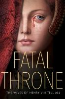 Cover image for Fatal throne : the wives of Henry VIII tell all / M.T. Anderson, Jennifer Donnelly, Candace Fleming, Stephanie Hemphill, Deborah Hopkinson, Linda Sue Park, Lisa Ann Sandell.