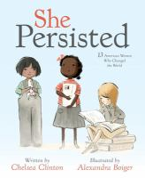 Cover image for She persisted : 13 American women who changed the world / written by Chelsea Clinton ; illustrated by Alexandra Boiger.