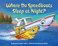 Cover image for Where do speedboats sleep at night? / by Brianna Caplan Sayres ; illustrated by Christian Slade.