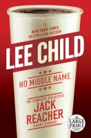Cover image for No middle name [large print] : the complete collected Jack Reacher short stories / Lee Child.