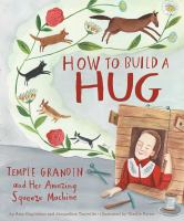 Cover image for How to build a hug : Temple Grandin and her amazing squeeze machine / by Amy Guglielmo and Jacqueline Tourville ; illustrated by Giselle Potter.