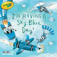 Cover image for I'm having a sky blue day! : a colorful book about feelings / by Maggie Testa ; illustrated by Clair Rossiter.