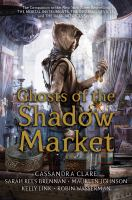 Cover image for Ghosts of the shadow market / Cassandra Clare, Sarah Rees Brennan, Maureen Johnson, Kelly Link, Robin Wasserman.