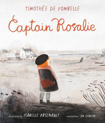 Cover image for Captain Rosalie / Timothée de Fombelle ; illustrated by Isabelle Arsenault ; translated by Sam Gordon.