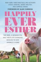 Cover image for Happily Ever Esther : two men, a wonder pig, and their life-changing mission to give animals a home / Steve Jenkins, Derek Walter, and Caprice Crane.