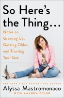 Cover image for So here's the thing... : notes on growing up, getting older, and trusting your gut / Alyssa Mastromonaco with Lauren Oyler.