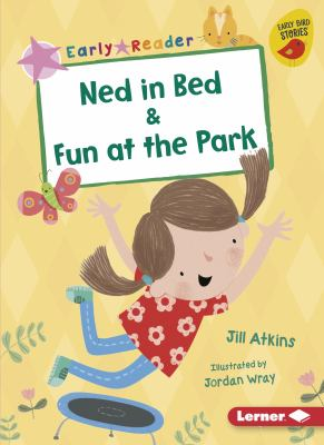 Cover image for Ned in bed & Fun at the park / Jill Atkins ; illustrated by Jordan Wray.