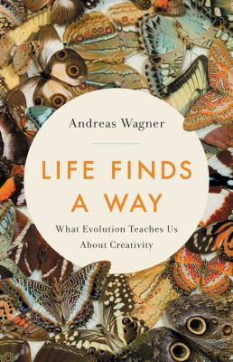 Cover image for Life finds a way : what evolution teaches us about creativity / Andreas Wagner.