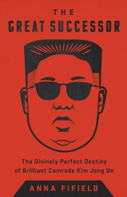 Cover image for The great successor : the divinely perfect destiny of brilliant Comrade Kim Jong Un / Anna Fifield.
