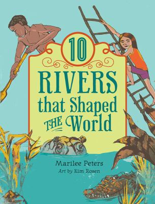 Cover image for 10 rivers that shaped the world / Marilee Peters ; art by Kim Rosen.