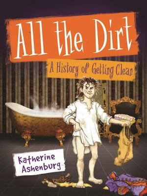 Cover image for All the dirt : a history of getting clean / Katherine Ashenburg ; illustrated by Capucine Mazille.