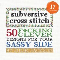 Cover image for Subversive cross stitch : 50 f*cking clever designs for your sassy side / Julie Jackson ; photographs by Ben Britt and Bill Milne.