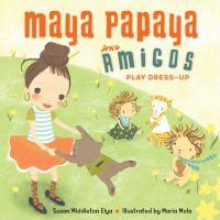 Cover image for Maya Papaya and her amigos play dress-up / Susan Middleton Elya ; illustrated by Maria Mola.