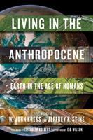 Cover image for Living in the anthropocene : Earth in the age of humans / edited by W. John Kress and Jeffrey K. Stine ; foreword by Elizabeth Kolbert ; afterword by Edward O. Wilson ; [essays by] Richard B. Alley [and 33 others].