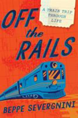 Cover image for Off the rails : a train trip through life / Beppe Severgnini  ; translated by Antony Shugaar.