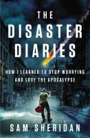Cover image for The disaster diaries : how I learned to stop worrying and love the apocalypse / Sam Sheridan.