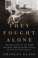 Cover image for They fought alone : the true story of the Starr Brothers, British secret agents in Nazi-occupied France / Charles Glass.
