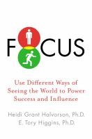 Cover image for Focus : use different ways of seeing the world for success and influence / Heidi Grant Halvorson, E. Tory Higgins.