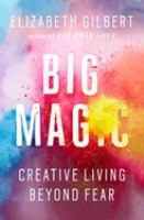Cover image for Big magic : creative living beyond fear / Elizabeth Gilbert.