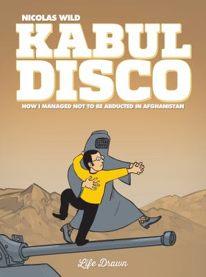 Cover image for Kabul Disco. 1, How I Managed Not to Be Abducted in Afghanistan. / Nicolas Wild, story & art ; Mark Bence & Felicity Still, translators.