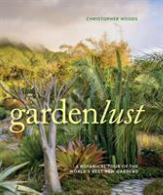 Cover image for Gardenlust : a botanical tour of the world's best new gardens / Christopher Woods.