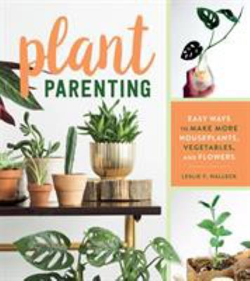 Cover image for Plant parenting : easy ways to make more houseplants, vegetables, and flowers / Leslie F. Halleck.