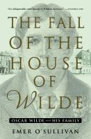 Cover image for The fall of the house of Wilde : Oscar Wilde and his family / Emer O'Sullivan.
