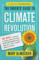 Cover image for The parents' guide to climate revolution : 100 ways to build a fossil-free future, raise empowered kids, and still get a good night's sleep / Mary DeMocker ; foreword by Bill McKibben.