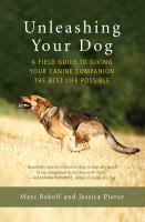 Cover image for Unleashing your dog : a field guide to giving your canine companion the best life possible / Marc Bekoff and Jessica Pierce.