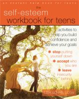 Cover image for The self-esteem workbook for teens : activities to help you build confidence and achieve your goals / Lisa M. Schab, LCSW.