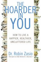 Cover image for The hoarder in you : how to live a happier, healthier, uncluttered life / Robin Zasio.