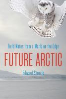 Cover image for Future arctic : field notes from a world on the edge / Edward Struzik.