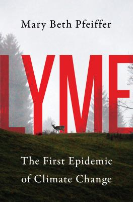 Cover image for Lyme : the first epidemic of climate change / Mary Beth Pfeiffer.