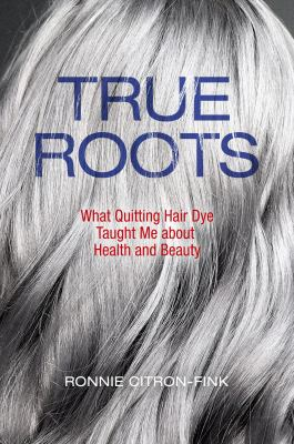 Cover image for True roots : what quitting hair dye taught me about health and beauty / Ronnie Citron-Fink.