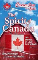 Cover image for Chicken soup for the soul: the spirit of Canada : 101 stories of love and gratitude / [compiled by] Amy Newmark, Janet Matthews.