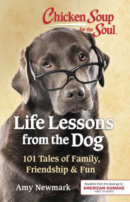 Cover image for Chicken soup for the soul : life lessons from the dog : 101 tales of family, friendship & fun / [compiled by] Amy Newmark.