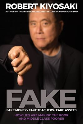 Cover image for Fake : fake money, fake teachers, fake assets : how lies are making the poor and middle class poorer / Robert Kiyosaki, author of the international bestseller Rich dad poor dad.