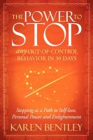 Cover image for The power to stop any out-of-control behavior in 30 days : stopping as a path to self-love, personal power and enlightenment / Karen Bentley.