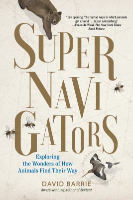Cover image for Supernavigators : exploring the wonders of how animals find their way / David Barrie ; illustrations by Neil Gower.
