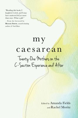Cover image for My caesarean : twenty-one mothers on the C-section experience and after / edited by Amanda Fields and Rachel Moritz.