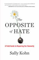 Cover image for The opposite of hate : a field guide to repairing our humanity / Sally Kohn.