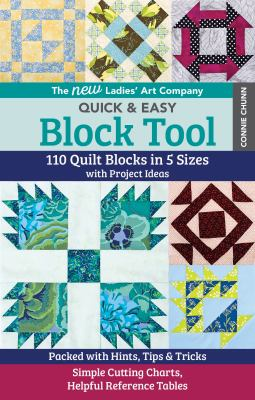 Cover image for The new Ladies' Art Company quick & easy block tool : 110 quilt blocks in 5 sizes with project ideas - packed with hints, tips & tricks - simple cutting charts, helpful reference tables / Connie Chunn ; edited by Liz Aneloski, Carolyn Aune, Cynthia Hilton, Linda Johnson, Debbie Rodgers, Gailen Runge, and Teresa Stroin.