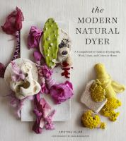 Cover image for The modern natural dyer : a comprehensive guide to dyeing silk, wool, linen, and cotton at home / Kristine Vejar ; photography by Sara Remington.