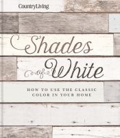 Cover image for Shades of white :  how to use the classic color in your home / edited by Caroline McKenzie.