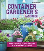 Cover image for Container gardener's handbook : pots, techniques, and projects to transform any space / Frances Tophill ; photography by Rachel Warne.