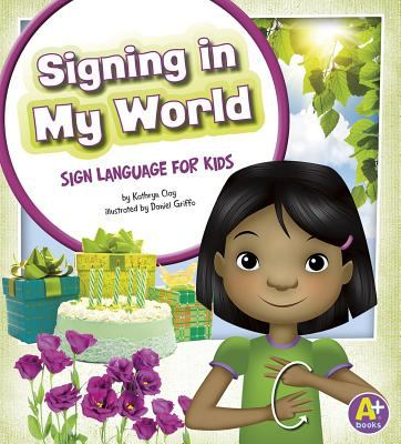 Cover image for Signing in my world : sign language for kids / by Kathryn Clay ; illustrated by Daniel Griffo.