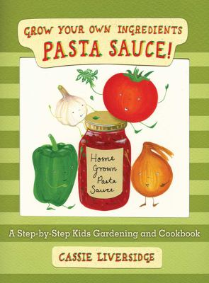Cover image for Pasta sauce! : grow your own ingredients : a step-by-step kids gardening and cookbook / Cassie Liversidge.